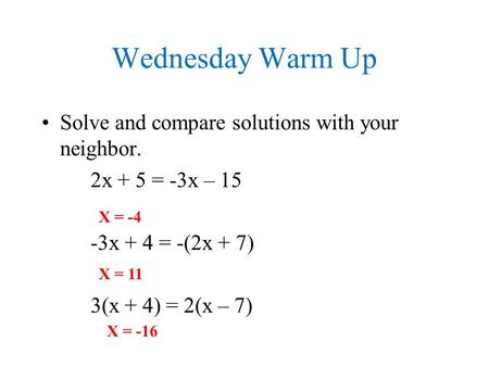 Wednesday Warm Up Solve and compare solutions with your neighbor. 2x + 5 = -3x – 15 -3x + 4 = -(2x + 7) 3(x + 4) = 2(x – 7) X = -4 X = 11 X = -16.