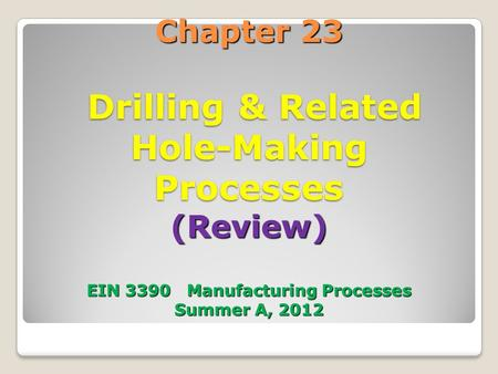 Chapter 23 Drilling & Related Hole-Making Processes (Review) EIN 3390 Manufacturing Processes Summer A, 2012.