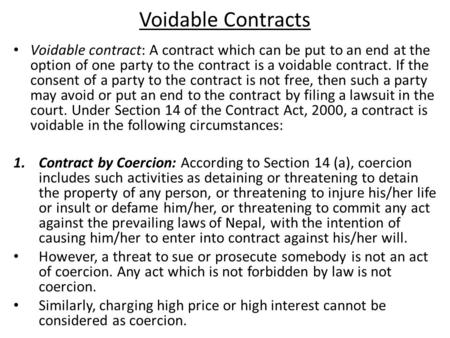 Voidable Contracts Voidable contract: A contract which can be put to an end at the option of one party to the contract is a voidable contract. If the consent.