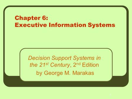 1 Chapter 6: Executive Information Systems Decision Support Systems in the 21 st Century, 2 nd Edition by George M. Marakas.