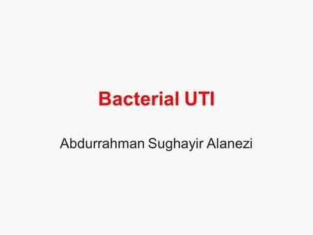 Bacterial UTI Abdurrahman Sughayir Alanezi. Urinary tract infections Asymptomatic bacteriuria Acute cystitis Acute pyelonephritis Uncomplicated / complicated.