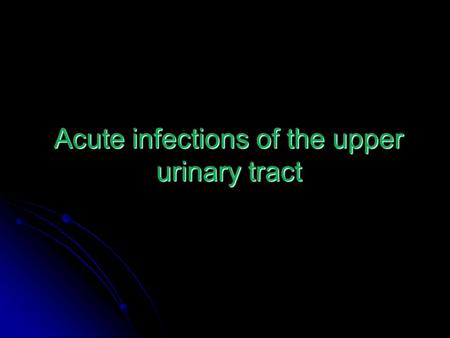 Acute infections of the upper urinary tract. Acute pyelonephritis: Acute pyelonephritis: - usually bacterial ( ascending) - usually bacterial ( ascending)