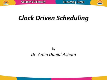 Clock Driven Scheduling By Dr. Amin Danial Asham.
