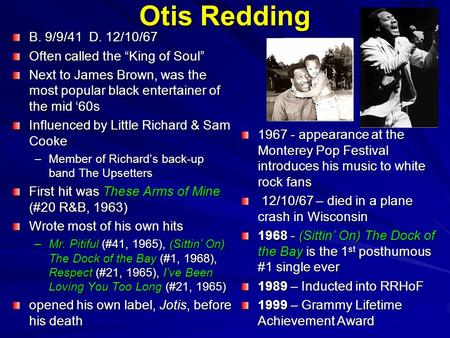 "Otis Redding B. 9/9/41 D. 12/10/67 Often called the ""King of Soul"" Next to James Brown, was the most popular black entertainer of the mid '60s Influenced."