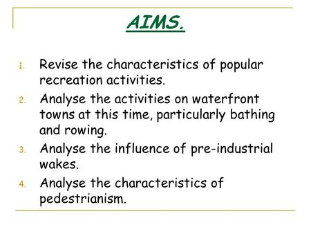 AIMS. 1. Revise the characteristics of popular recreation activities. 2. Analyse the activities on waterfront towns at this time, particularly bathing.