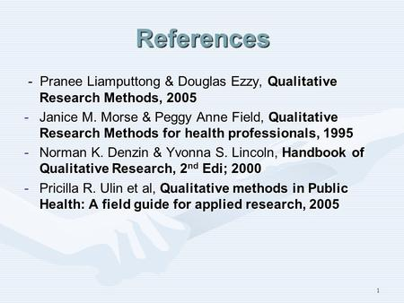 1 References - Pranee Liamputtong & Douglas Ezzy, Qualitative Research Methods, 2005 - Pranee Liamputtong & Douglas Ezzy, Qualitative Research Methods,