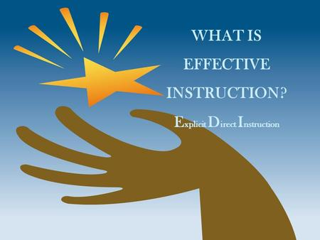 WHAT IS EFFECTIVE INSTRUCTION? E xplicit D irect I nstruction.