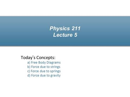 Physics 211 Lecture 5 Today's Concepts: a) Free Body Diagrams b) Force due to strings c) Force due to springs d) Force due to gravity.