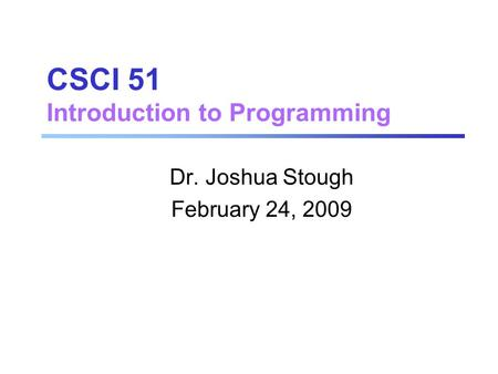 CSCI 51 Introduction to Programming Dr. Joshua Stough February 24, 2009.