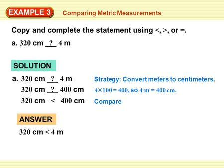 EXAMPLE 3 Comparing Metric Measurements Copy and complete the statement using, or =. a. 320 cm ? 4 m SOLUTION 320 cm ? 4 m Strategy: Convert meters to.