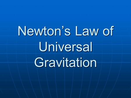 Newton's Law of Universal Gravitation. Law of Universal Gravitation.