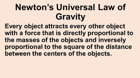 Newton's Universal Law of Gravity Every object attracts every other object with a force that is directly proportional to the masses of the objects and.