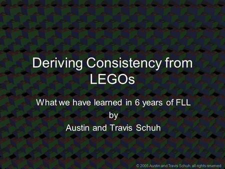 Deriving Consistency from LEGOs What we have learned in 6 years of FLL by Austin and Travis Schuh © 2005 Austin and Travis Schuh, all rights reserved.
