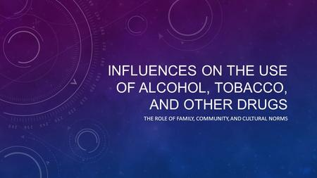 INFLUENCES ON THE USE OF ALCOHOL, TOBACCO, AND OTHER DRUGS THE ROLE OF FAMILY, COMMUNITY, AND CULTURAL NORMS.