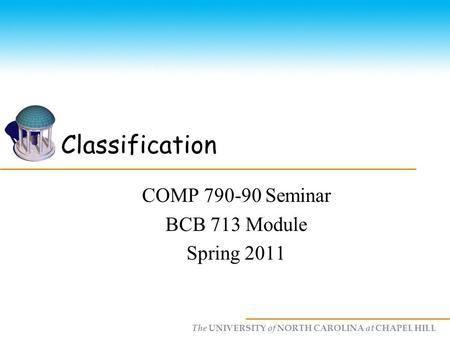 The UNIVERSITY of NORTH CAROLINA at CHAPEL HILL Classification COMP 790-90 Seminar BCB 713 Module Spring 2011.
