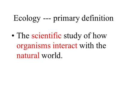Ecology --- primary definition The scientific study of how organisms interact with the natural world.