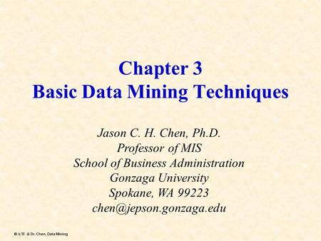 Dr. Chen, Data Mining  A/W & Dr. Chen, Data Mining Chapter 3 Basic Data Mining Techniques Jason C. H. Chen, Ph.D. Professor of MIS School of Business.