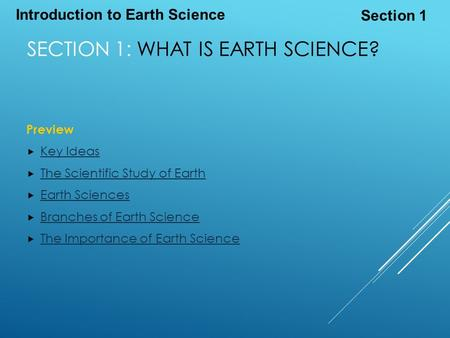 Introduction to Earth Science Section 1 SECTION 1: WHAT IS EARTH SCIENCE? Preview  Key Ideas Key Ideas  The Scientific Study of Earth The Scientific.
