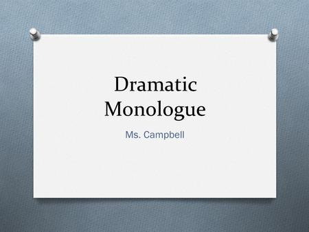 "Dramatic Monologue Ms. Campbell. What is a Dramatic Monologue? O A single person (NOT the poet) who utters the ""speech"" that makes up the whole poem O."