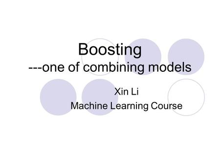 Boosting ---one of combining models Xin Li Machine Learning Course.