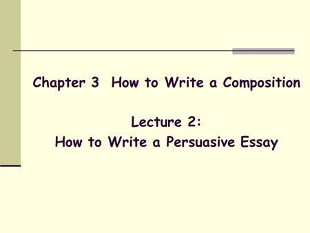 Chapter 3 How to Write a Composition Lecture 2: How to Write a Persuasive Essay.
