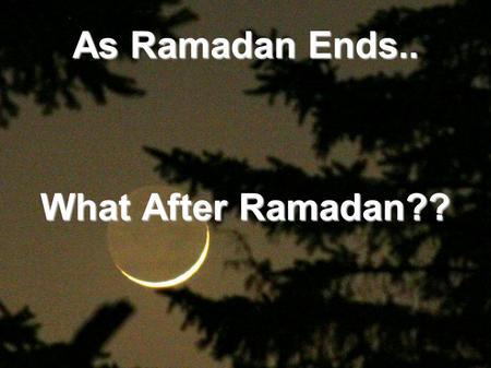 As Ramadan Ends.. What After Ramadan??. A companion once asked the prophet to tell him something about Islam that only the prophet could tell. And he.