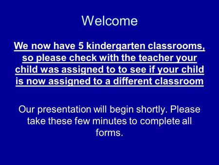 Welcome We now have 5 kindergarten classrooms, so please check with the teacher your child was assigned to to see if your child is now assigned to a different.