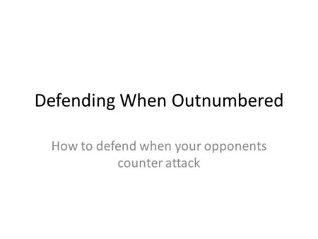 Defending When Outnumbered How to defend when your opponents counter attack.