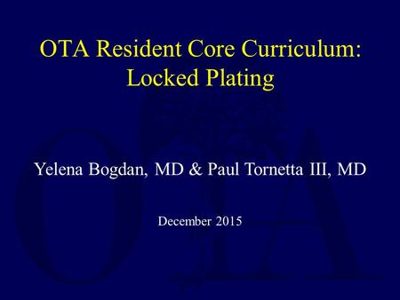 Yelena Bogdan, MD & Paul Tornetta III, MD December 2015 OTA Resident Core Curriculum: Locked Plating.