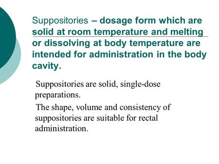 Suppositories – dosage form which are solid at room temperature and melting or dissolving at body temperature are intended for administration in the body.