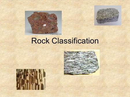 Rock Classification. 3 types of Rocks 1.Igneous Intrusive - granite Extrusive - basalt 2.Sedimentary Clastic - conglomerate Chemical – rock salt Organic.