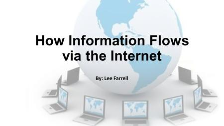 How Information Flows via the Internet By: Lee Farrell.