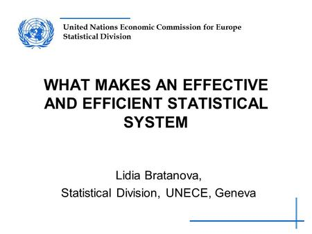 United Nations Economic Commission for Europe Statistical Division WHAT MAKES AN EFFECTIVE AND EFFICIENT STATISTICAL SYSTEM Lidia Bratanova, Statistical.