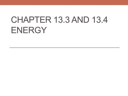 CHAPTER 13.3 AND 13.4 ENERGY. Section 13.3 Energy Objective 1: What is the relationship between energy and work? Objective 2: Identify the energy of position.