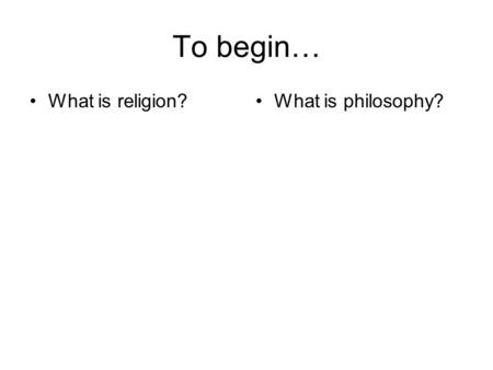 To begin… What is religion?What is philosophy?. IS BUDDHISM A RELIGION? NO 'GOD-NOTION' NO CREATOR NO ULTIMATE REALITY TO WORSHIP Buddhism is a way of.