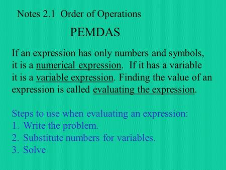Notes 2.1 Order of Operations PEMDAS If an expression has only numbers and symbols, it is a numerical expression. If it has a variable it is a variable.