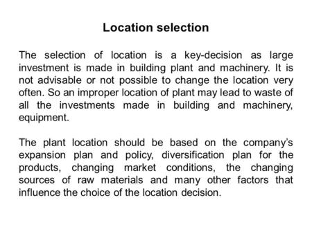 The selection of location is a key-decision as large investment is made in building plant and machinery. It is not advisable or not possible to change.
