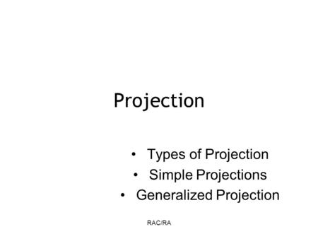 RAC/RA Projection Types of Projection Simple Projections Generalized Projection.