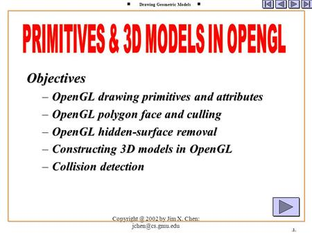 2002 by Jim X. Chen: Drawing Geometric Models.1. Objectives –OpenGL drawing primitives and attributes –OpenGL polygon face.