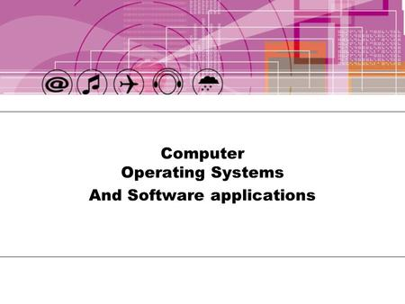 Computer Operating Systems And Software applications.