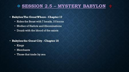  SESSION 2.5 – MYSTERY BABYLON  Babylon The Great Whore - Chapter 17 Rides the Beast with 7 heads, 10 horns Mother of Harlots and Abominations Drunk.
