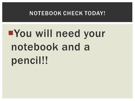  You will need your notebook and a pencil!! NOTEBOOK CHECK TODAY!
