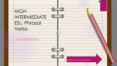 HIGH INTERMEDIATE ESL: Phrasal Verbs SELINA MISERENTINO Click here to get started!
