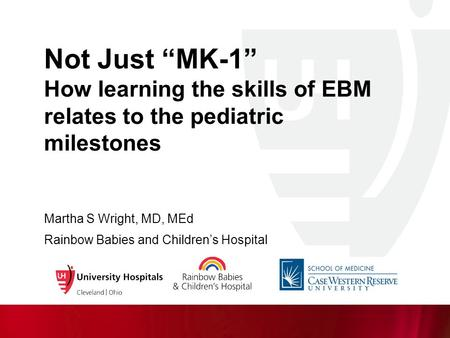 "Not Just ""MK-1"" How learning the skills of EBM relates to the pediatric milestones Martha S Wright, MD, MEd Rainbow Babies and Children's Hospital."