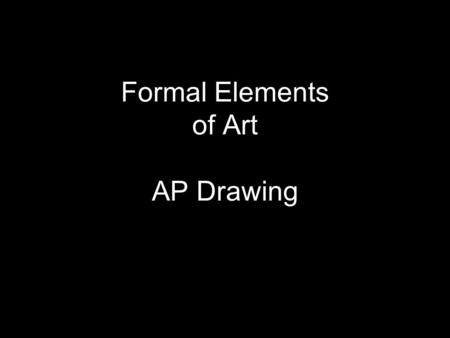Formal Elements of Art AP Drawing. Formal Elements: line linear value texture form space.