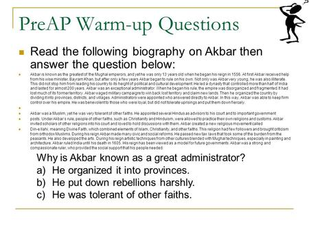 PreAP Warm-up Questions Read the following biography on Akbar then answer the question below: Akbar is known as the greatest of the Mughal emperors, and.