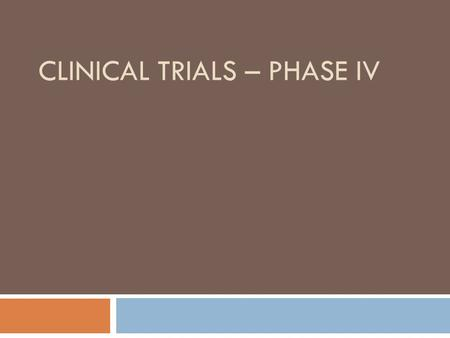 CLINICAL TRIALS – PHASE IV. PHASE IV  Phase IV are post marketing studies and provide basis for continued marketing. They may also provide information.