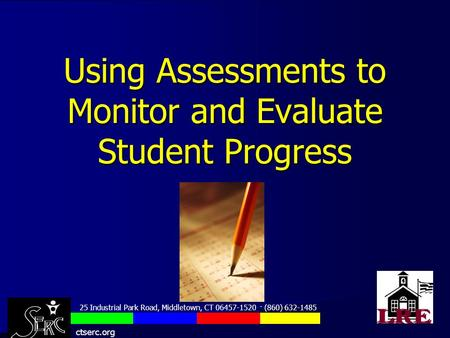 Using Assessments to Monitor and Evaluate Student Progress 25 Industrial Park Road, Middletown, CT 06457-1520 · (860) 632-1485 ctserc.org.