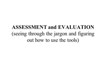 ASSESSMENT and EVALUATION (seeing through the jargon and figuring out how to use the tools)