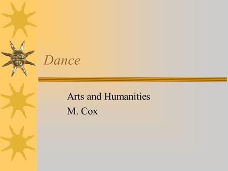 Dance Arts and Humanities M. Cox. Dance  Dance is an organized expressive movement of the body in rhythm in time to music or given beat  An Art  A.